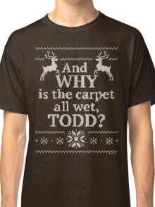 "Christmas Vacation ""And WHY is the carpet all wet, TODD?"" Classic T-Shirt"
