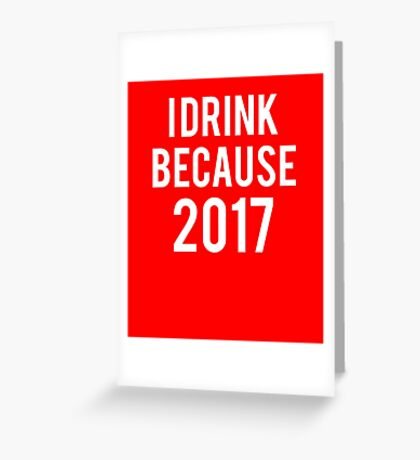 Funny Sayings - I Drink Because 2017 T-Shirt Greeting Card