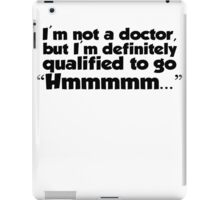 "I'm not a doctor, but I'm definitely qualified to go ""Hmmmm...""  iPad Case/Skin"