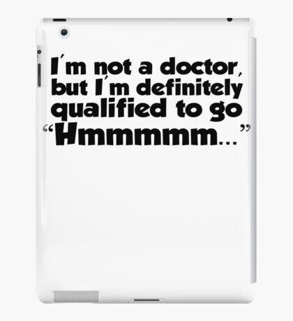 "I'm not a doctor, but I'm definitely qualified to go ""Hmmmm...""  iPad Case/Skin"