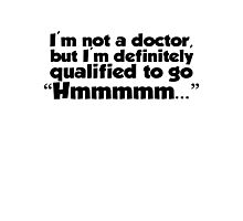 "I'm not a doctor, but I'm definitely qualified to go ""Hmmmm...""  Photographic Print"