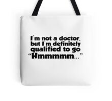"I'm not a doctor, but I'm definitely qualified to go ""Hmmmm...""  Tote Bag"