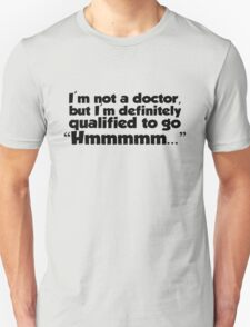 """I'm not a doctor, but I'm definitely qualified to go """"Hmmmm...""""  T-Shirt"""