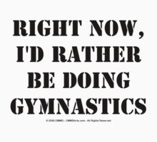 Right Now, I'd Rather Be Doing Gymnastics - Black Text T-Shirt