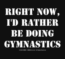 Right Now, I'd Rather Be Doing Gymnastics - White Text by cmmei