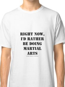 Right Now, I'd Rather Be Doing Martial Arts - Black Text Classic T-Shirt