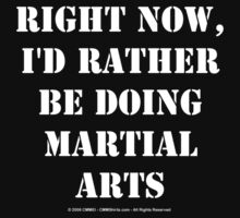 Right Now, I'd Rather Be Doing Martial Arts - White Text T-Shirt