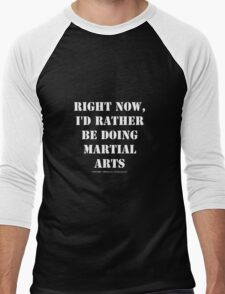 Right Now, I'd Rather Be Doing Martial Arts - White Text Men's Baseball ¾ T-Shirt