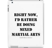 Right Now, I'd Rather Be Doing Mixed Martial Arts - Black Text iPad Case/Skin