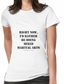 Right Now, I'd Rather Be Doing Mixed Martial Arts - Black Text Womens Fitted T-Shirt