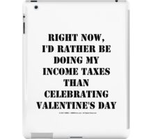 Right Now, I'd Rather Be Doing My Income Taxes Than Celebrating Valentine's Day - Black Text iPad Case/Skin