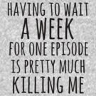 having to wait a week for one episode is pretty much killing me by FandomizedRose