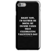 Right Now, I'd Rather Be Doing My Income Taxes Than Celebrating Valentine's Day - White Text iPhone Case/Skin