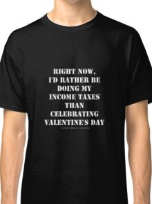Right Now, I'd Rather Be Doing My Income Taxes Than Celebrating Valentine's Day - White Text Classic T-Shirt