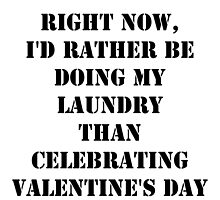 Right Now, I'd Rather Be Doing My Laundry Than Celebrating Valentine's Day - Black Text by cmmei