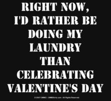Right Now, I'd Rather Be Doing My Laundry Than Celebrating Valentine's Day - White Text by cmmei