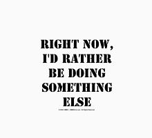 Right Now, I'd Rather Be Doing Something Else - Black Text Unisex T-Shirt