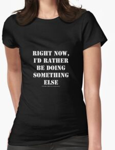 Right Now, I'd Rather Be Doing Something Else - White Text Womens Fitted T-Shirt