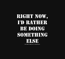 Right Now, I'd Rather Be Doing Something Else - White Text Unisex T-Shirt