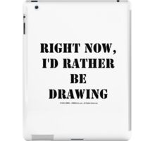 Right Now, I'd Rather Be Drawing - Black Text iPad Case/Skin
