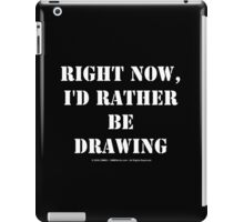 Right Now, I'd Rather Be Drawing - White Text iPad Case/Skin