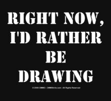 Right Now, I'd Rather Be Drawing - White Text by cmmei