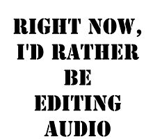 Right Now, I'd Rather Be Editing Audio - Black Text by cmmei