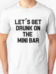 LET'S GET DRUNK ON THE MINI BAR T-Shirt