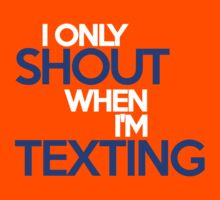 I ONLY SHOUT WHEN I'M TEXTING by onebaretree