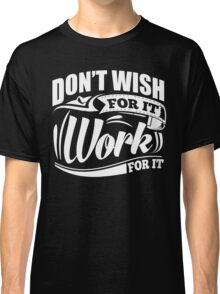 Don't Wish For It Work For It Sports Gym Motivational Classic T-Shirt