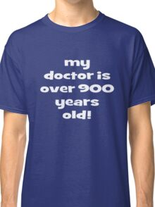 my doctor is over 900 years old! Classic T-Shirt