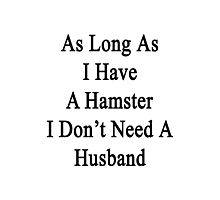 As Long As I Have A Hamster I Don't Need A Husband  Photographic Print