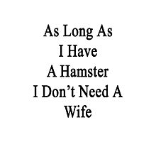 As Long As I Have A Hamster I Don't Need A Wife  Photographic Print