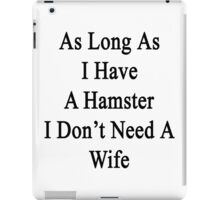 As Long As I Have A Hamster I Don't Need A Wife  iPad Case/Skin