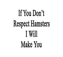If You Don't Respect Hamsters I Will Make You  Photographic Print
