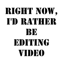 Right Now, I'd Rather Be Editing Video - Black Text by cmmei