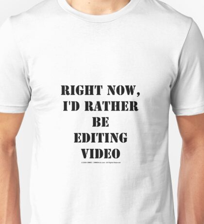 Right Now, I'd Rather Be Editing Video - Black Text Unisex T-Shirt