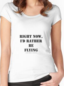 Right Now, I'd Rather Be Flying - Black Text Women's Fitted Scoop T-Shirt