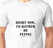 Right Now, I'd Rather Be Flying - Black Text Unisex T-Shirt