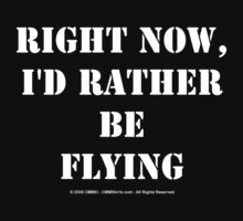Right Now, I'd Rather Be Flying - White Text by cmmei