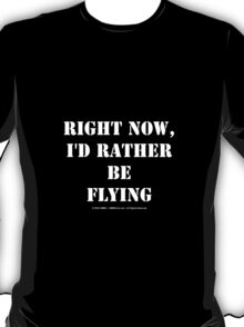 Right Now, I'd Rather Be Flying - White Text T-Shirt