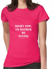 Right Now, I'd Rather Be Flying - White Text Womens Fitted T-Shirt