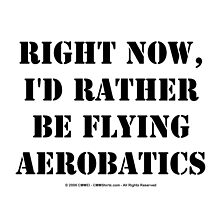 Right Now, I'd Rather Be Flying Aerobatics - Black Text by cmmei