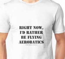 Right Now, I'd Rather Be Flying Aerobatics - Black Text Unisex T-Shirt