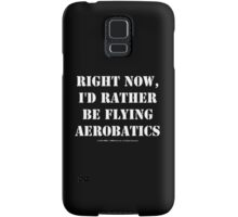 Right Now, I'd Rather Be Flying Aerobatics - White Text Samsung Galaxy Case/Skin