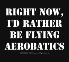 Right Now, I'd Rather Be Flying Aerobatics - White Text by cmmei