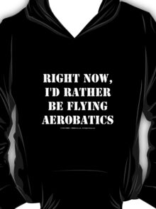Right Now, I'd Rather Be Flying Aerobatics - White Text T-Shirt