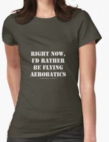 Right Now, I'd Rather Be Flying Aerobatics - White Text Womens Fitted T-Shirt
