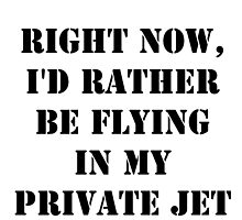 Right Now, I'd Rather Be Flying In My Private Jet - Black Text by cmmei