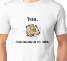 You. Stop looking at my shirt. Unisex T-Shirt